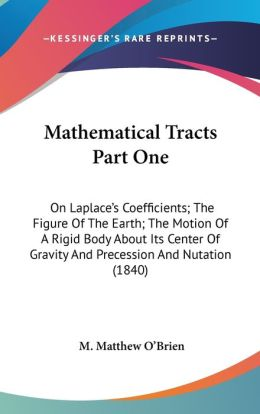 Mathematical Tracts Part: On Laplace's Coefficients; the Figure of the Earth; the Motion of A Rigid Body about Its Center of Gravity and Precessio