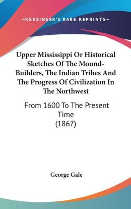 Upper Mississippi or Historical Sketches of the Mound-Builders, the Indian Tribes and the Progress of Civilization in the Northwest: From 1600 to The
