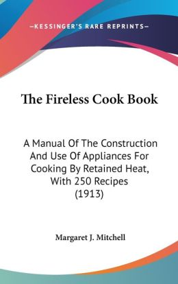 The Fireless Cook Book: A Manual of the Construction and Use of Appliances for Cooking by Retained Heat, with 250 Recipes (1913)