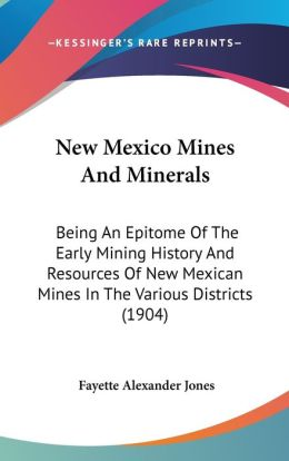 New Mexico Mines and Minerals: Being an Epitome of the Early Mining History and Resources of New Mexican Mines in the Various Districts (1904)