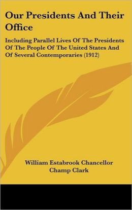 Our Presidents and Their Office: Including Parallel Lives of the Presidents of the People of the United States and of Several Contemporaries (1912)