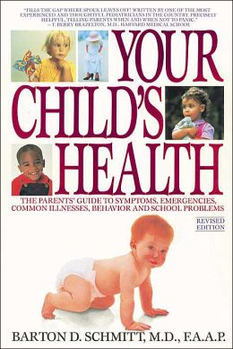 Your Child's Health: The Parents' Guide to Symptoms, Emergencies, Common Illnesses, Behavior and School Problems