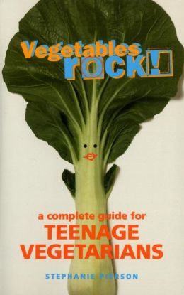 Vegetables Rock! A Complete Guide for Teenage Vegetarians