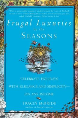 Frugal Luxuries by the Seasons: Celebrate the Holidays with Elegance and Simplicity - On Any Income