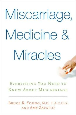 Miscarriages, Medicine and Miracles: Everything You Need to Know about Miscarriage