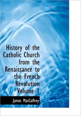 History Of The Catholic Church From The Renaissance To The French Revolution Volume 1 (Large Print Edition)