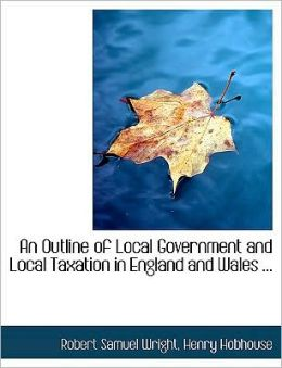 An Outline Of Local Government And Local Taxation In England And Wales ... (Large Print Edition)