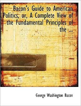 Bacon's Guide To American Politics, Or, A Complete View Of The Fundamental Principles Of The ... (Large Print Edition)