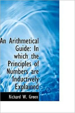 An Arithmetical Guide: In Which the Principles of Numbers Are Inductively Explained