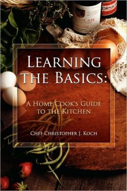 Learning the Basics: A Home Cook's Guide to the Kitchen: A step-by-step guide to learning the basics