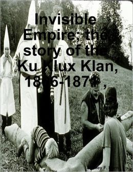 Invisible Empire; the story of the Ku Klux Klan, 1866-1871 ,