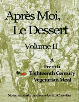 Après Moi, Le Dessert: Volume II: A French Eighteenth Century Vegetarian Meal