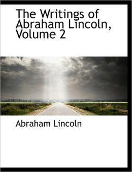 The Writings of Abraham Lincoln (Volume 2)