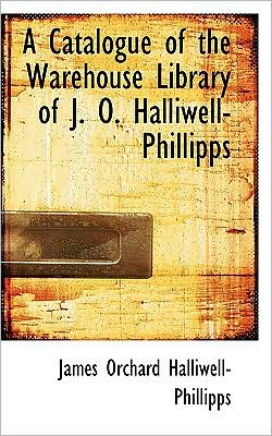 A Catalogue Of The Warehouse Library Of J. O. Halliwell-Phillipps