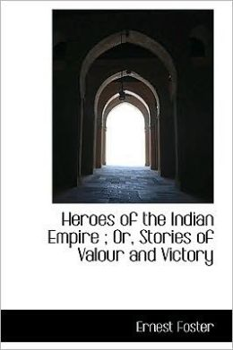 Heroes Of The Indian Empire ; Or, Stories Of Valour And Victory