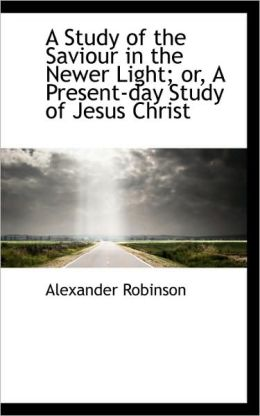 A Study Of The Saviour In The Newer Light; Or, A Present-Day Study Of Jesus Christ