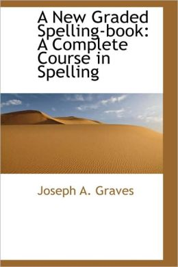 New Graded Spelling-Book: A Complete Course in Spelling