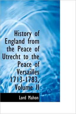 History of England from the Peace of Utrecht to the Peace of Versailles 1713-1783