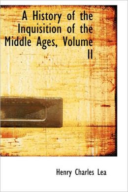 A History Of The Inquisition Of The Middle Ages, Volume Ii