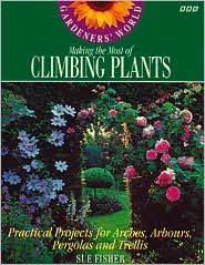 Gardeners' World Making the Most of Climbing Plants: Practical Projects for Arches, Arbours, Pergolas and Trellis