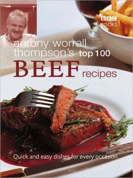 Antony Worrall Thompson's Top 100 Beef Recipes