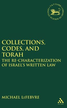 Collections Codes and Torah: The Re-Characterization of Israel's Written Law