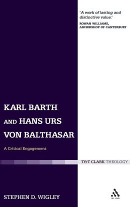 Karl Barth and Hans Urs von Balthasar: A Critical Engagement Stephen Wigley and Rowan Williams