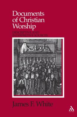 Documents of Christian Worship: Descriptive and Interpretive Sources