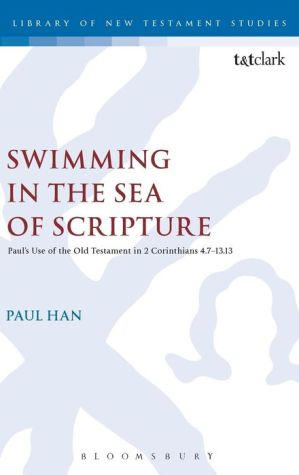 Swimming in the Sea of Scripture: Paul's Use of the Old Testament in 2 Corinthians 4:7-13:13