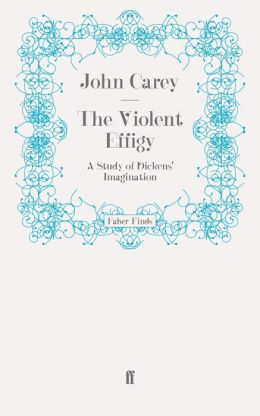 The Violent Effigy: A Study of Dickens' Imagination