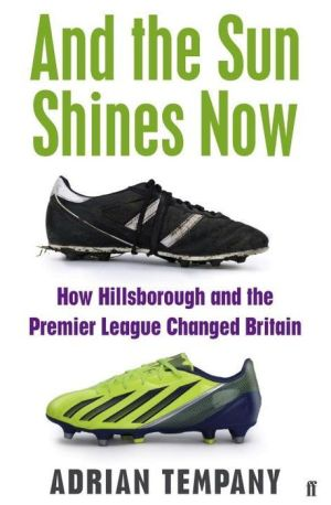 And the Sun Shines Now: How Hillsborough and the Premier League Changed Britain