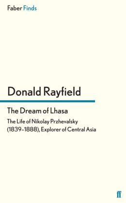 The Dream of Lhasa: The Life of Nikolay Przhevalsky (1839-1888), Explorer of Central Asia