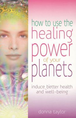 How to Use the Healing Power of Your Planets: Induce Better Health and Well-Being