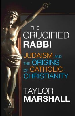 The Crucified Rabbi: Judaism and the Origins of Catholic Christianity