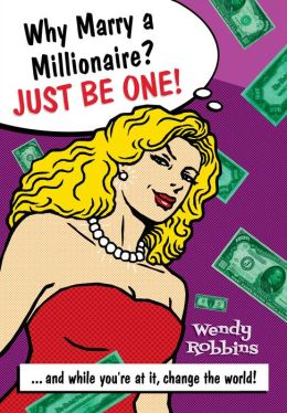 Why Marry a Millionaire? Just Be One!: And While You're at It, Change the World!