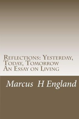 Reflections: Yesterday, Today, Tomorrow an Essay on Living