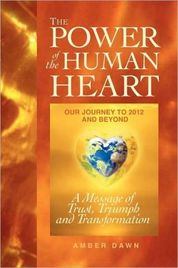 The Power of the Human Heart: Our Journey to 2012 and Beyond a Message of Trust, Triumph and Transformation