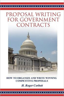 Proposal Writing for Government Contracts: How to Organize and Write Winning Competitive Proposals
