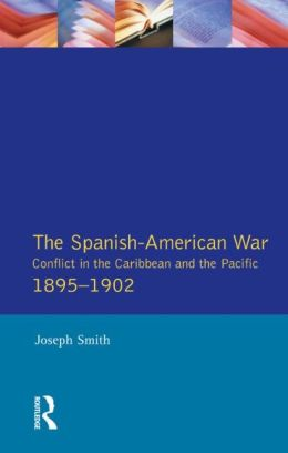 The Spanish-American War 1895-1902: Conflict in the Caribbean and the Pacific