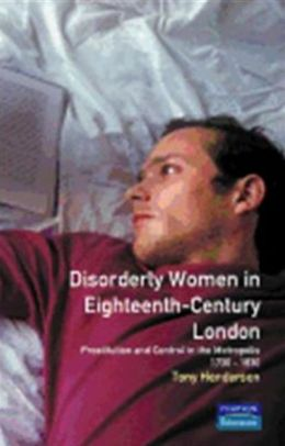 Disorderly Women in Eighteenth-Century London: Prostitution and Control in the Metropolis, 1730-1830