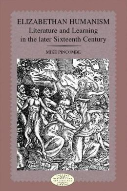 Elizabethan Humanism: Literature and Learning in the Later Sixteenth Century