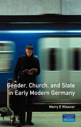 Gender, Church and State in Early Modern Germany: Essays by Merry E. Wiesner