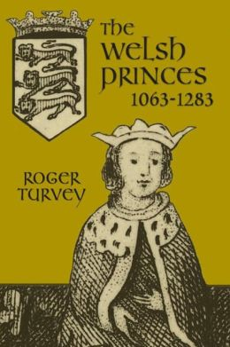 The Welsh Princes: The Native Rulers of Wales 1063-1283