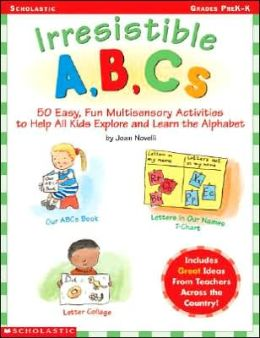 Irresistible A, B, Cs: 50 Easy, Fun, Multi-Sensory Activities to Help All Kids Explore and Learn the Alphabet