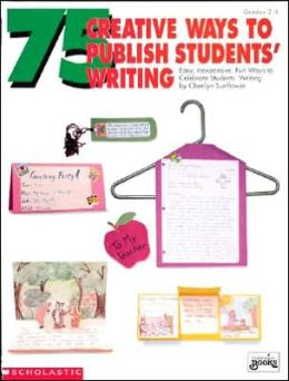 Seventy-Five Creative Ways to Publish Students' Writing
