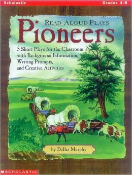 Read Aloud Plays: Pioneers - Five Short Plays for the Classroom with Background Information, Writing Prompts, and Creative Activities