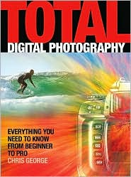 Total Digital Photography: Everything You Need to Know from Beginner to Pro