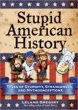Book Cover Image. Title: Stupid American History:  Tales of Stupidity, Strangeness, and Mythconceptions, Author: Leland Gregory