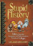 Book Cover Image. Title: Stupid History:  Tales of Stupidity, Strangeness, and Mythconceptions Through, Author: Leland Gregory