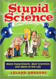 Book Cover Image. Title: Stupid Science:  Weird Experiments, Mad Scientists, and Idiots in the Lab, Author: Leland Gregory